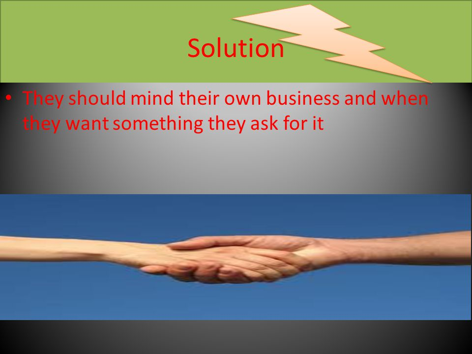 Solution They should mind their own business and when they want something they ask for it