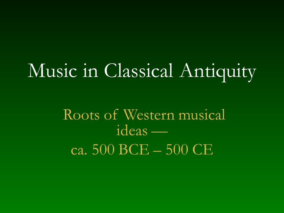 Music in Classical Antiquity Roots of Western musical ideas — ca. 500 BCE – 500 CE
