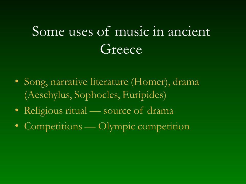 Some uses of music in ancient Greece Song, narrative literature (Homer), drama (Aeschylus, Sophocles, Euripides) Religious ritual — source of drama Co