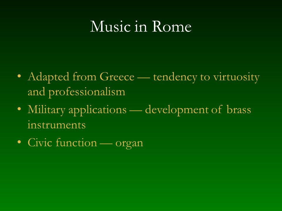 Music in Rome Adapted from Greece — tendency to virtuosity and professionalism Military applications — development of brass instruments Civic function