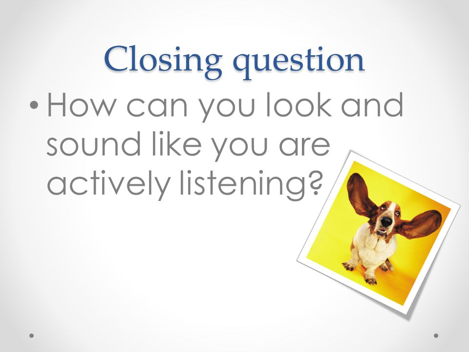 Closing question How can you look and sound like you are actively listening?