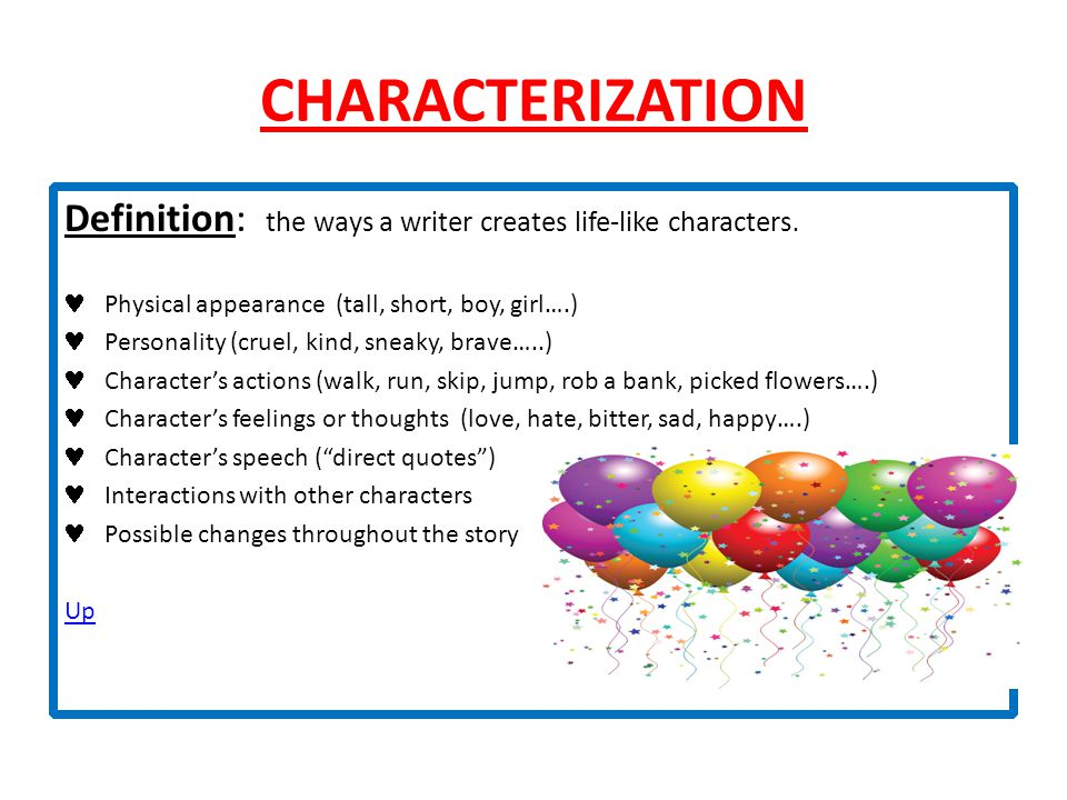 CHARACTERIZATION Definition: the ways a writer creates life-like characters. Physical appearance (tall, short, boy, girl….) Personality (cruel, kind,
