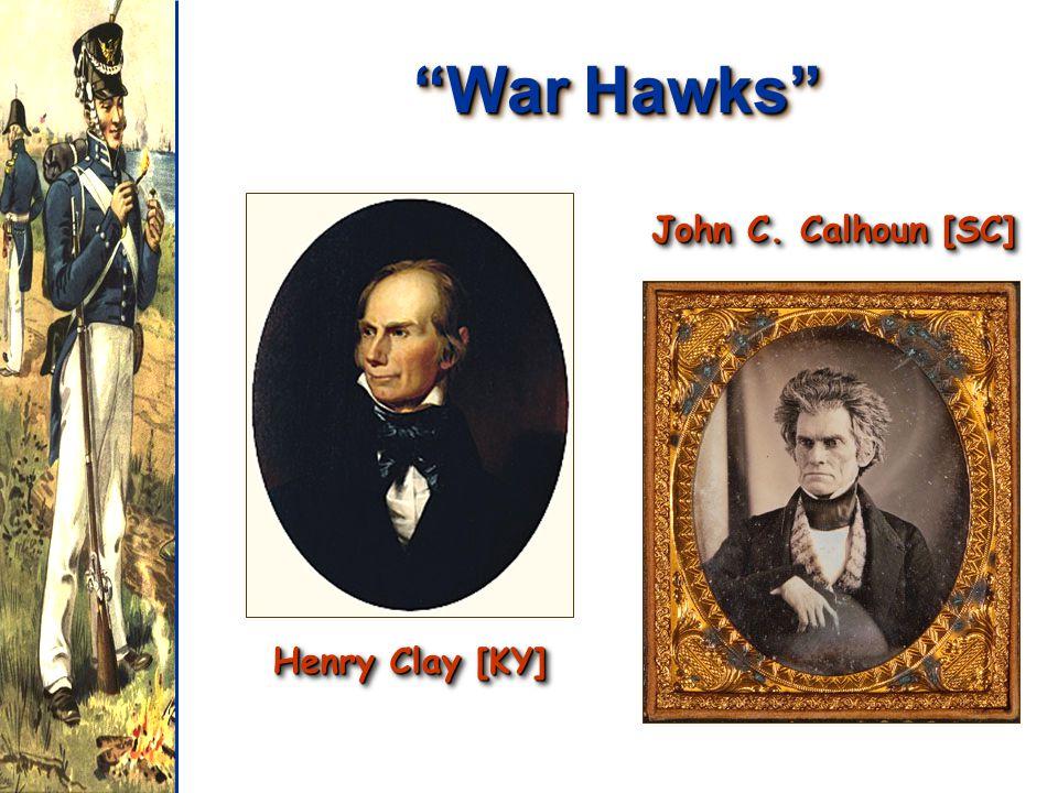 War Hawks Henry Clay [KY] John C. Calhoun [SC]