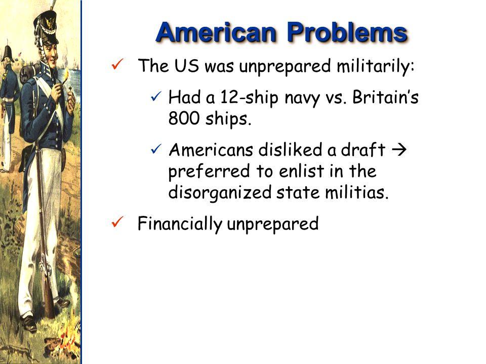 American Problems The US was unprepared militarily: The US was unprepared militarily: Had a 12-ship navy vs.