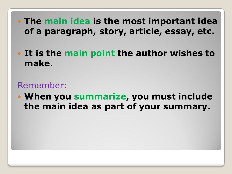The main idea is the most important idea of a paragraph, story, article, essay, etc. It is the main point the author wishes to make. Remember: When yo