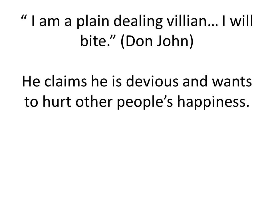 I am a plain dealing villian… I will bite. (Don John) He claims he is devious and wants to hurt other people's happiness.