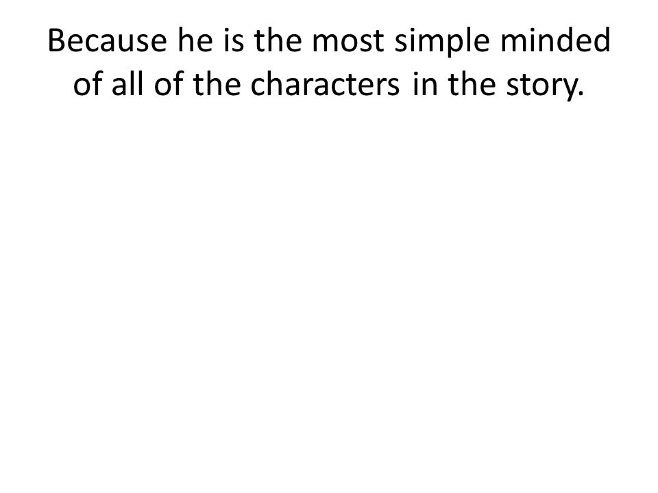 Because he is the most simple minded of all of the characters in the story.
