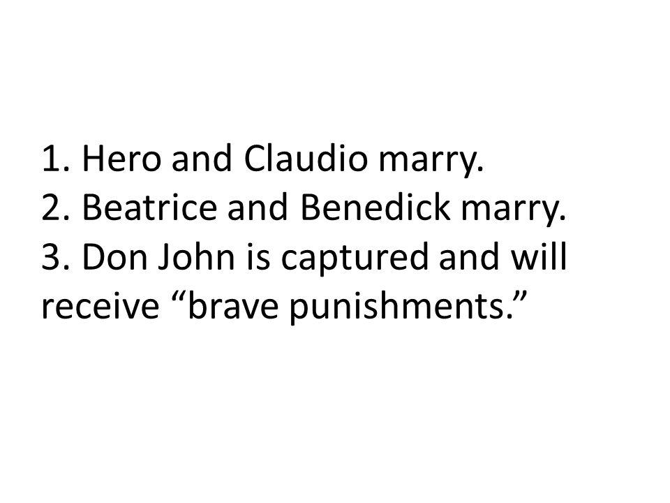 1. Hero and Claudio marry. 2. Beatrice and Benedick marry.
