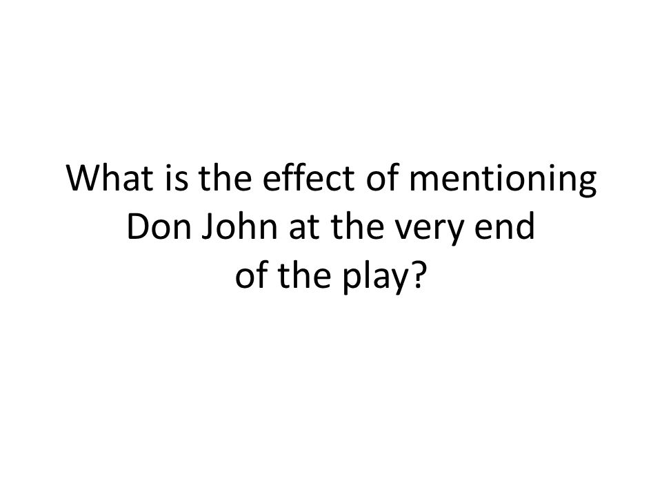 What is the effect of mentioning Don John at the very end of the play