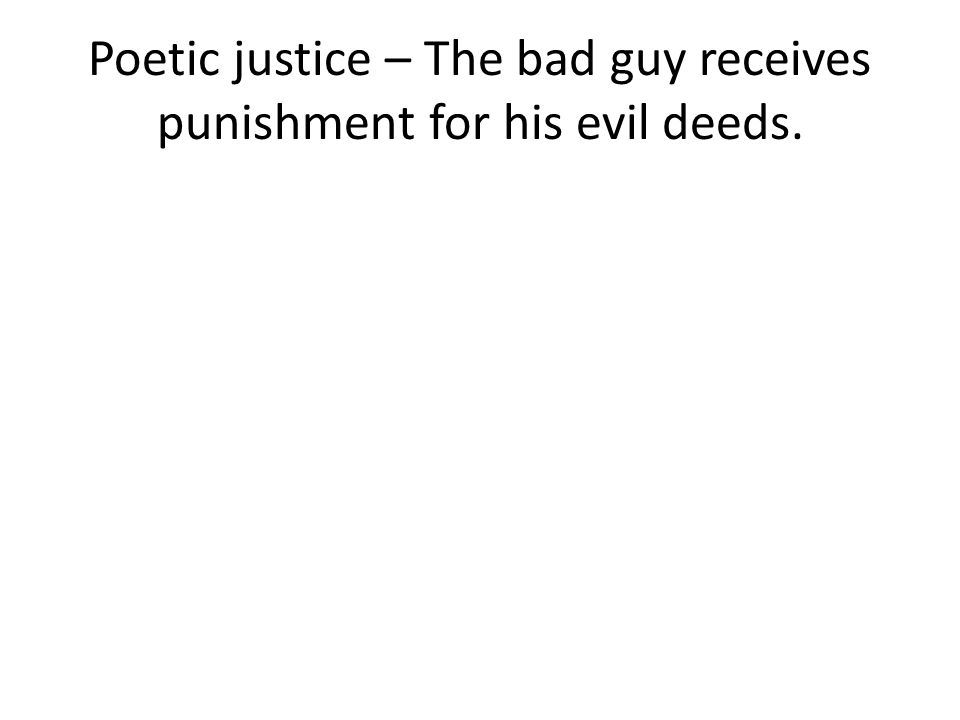 Poetic justice – The bad guy receives punishment for his evil deeds.