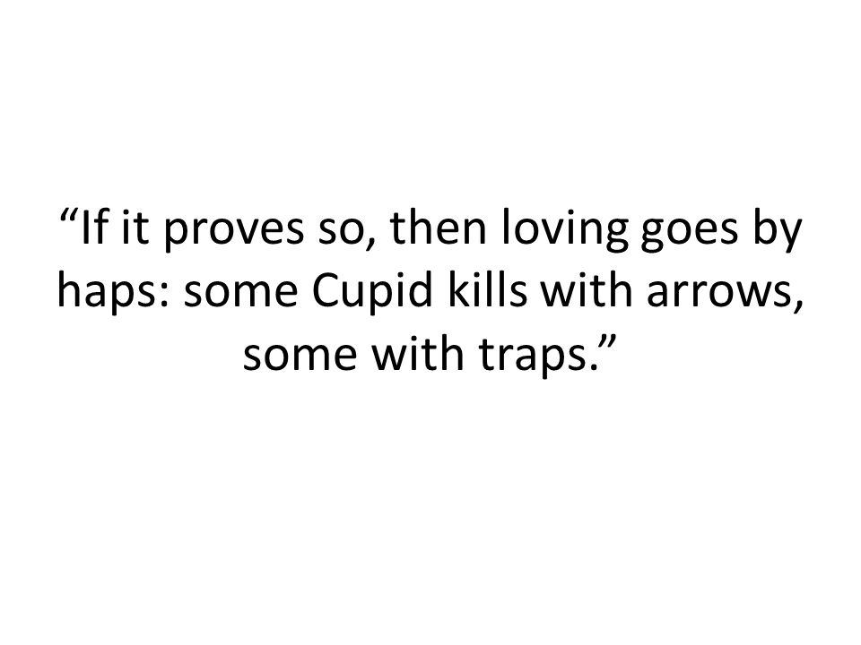 If it proves so, then loving goes by haps: some Cupid kills with arrows, some with traps.