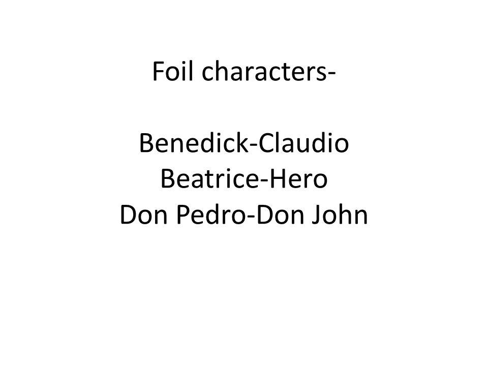 Foil characters- Benedick-Claudio Beatrice-Hero Don Pedro-Don John