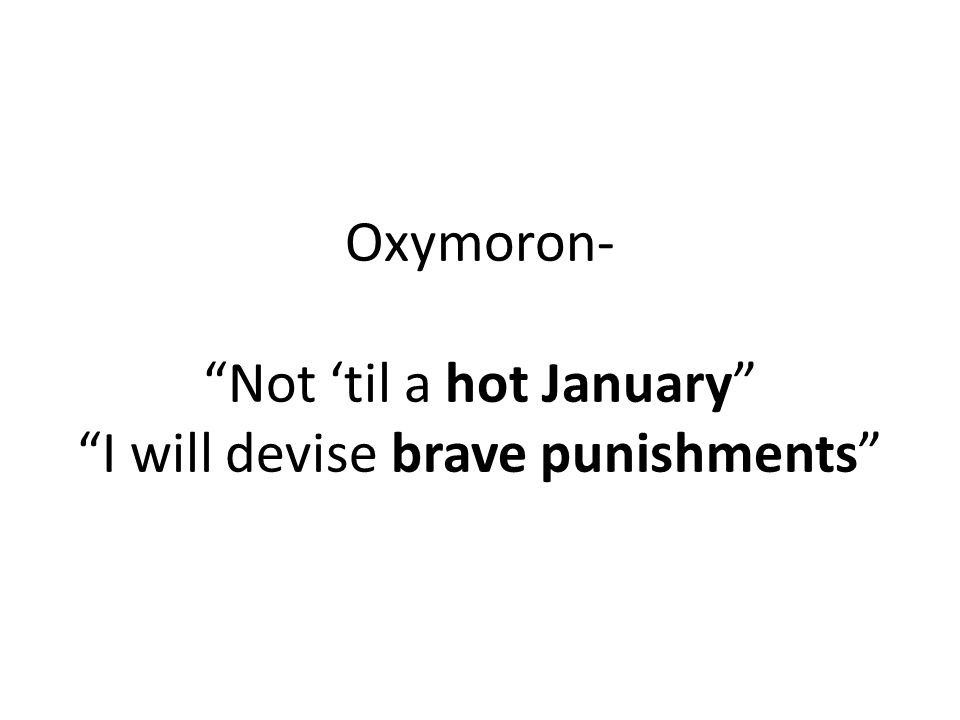 Oxymoron- Not 'til a hot January I will devise brave punishments