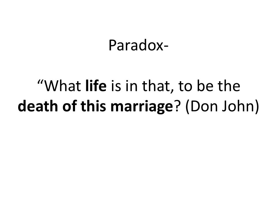 Paradox- What life is in that, to be the death of this marriage (Don John)