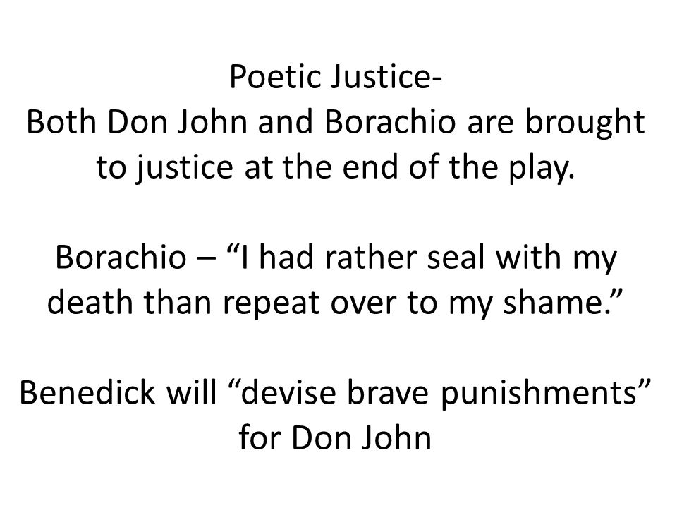 Poetic Justice- Both Don John and Borachio are brought to justice at the end of the play.