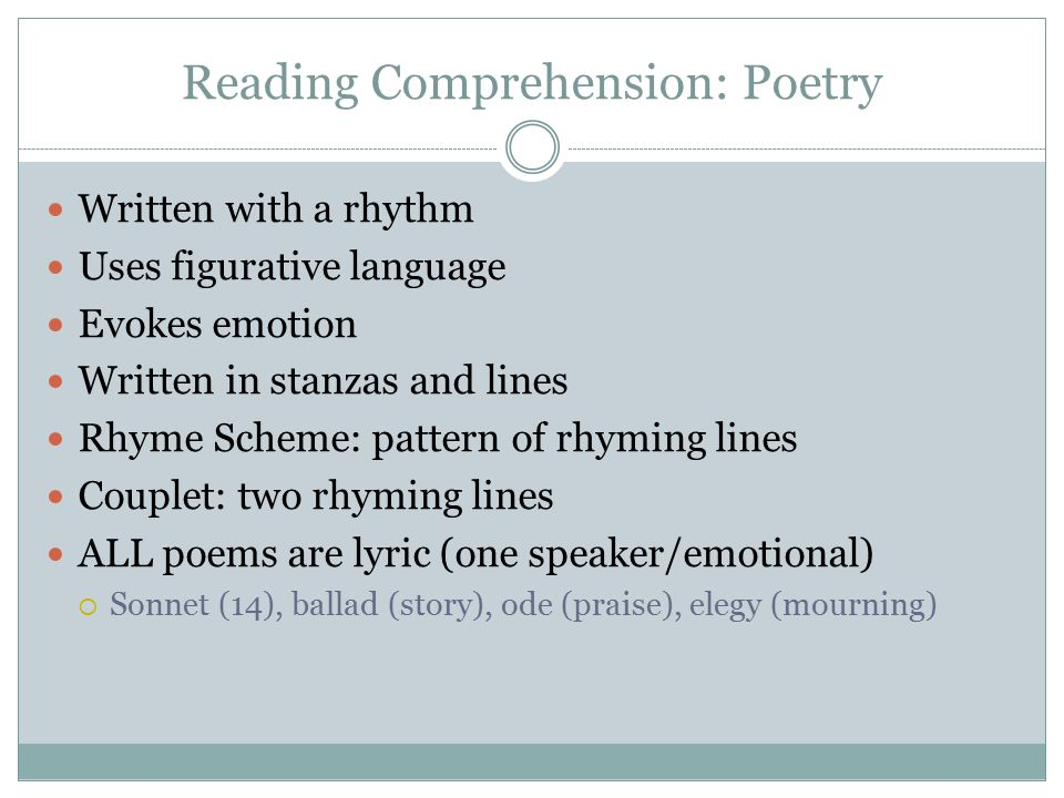 Reading Comprehension: Poetry Written with a rhythm Uses figurative language Evokes emotion Written in stanzas and lines Rhyme Scheme: pattern of rhym