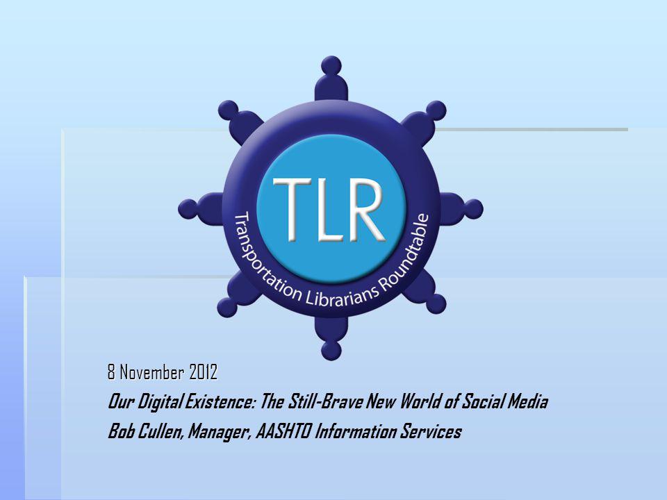 8 November 2012 Our Digital Existence: The Still-Brave New World of Social Media Bob Cullen, Manager, AASHTO Information Services