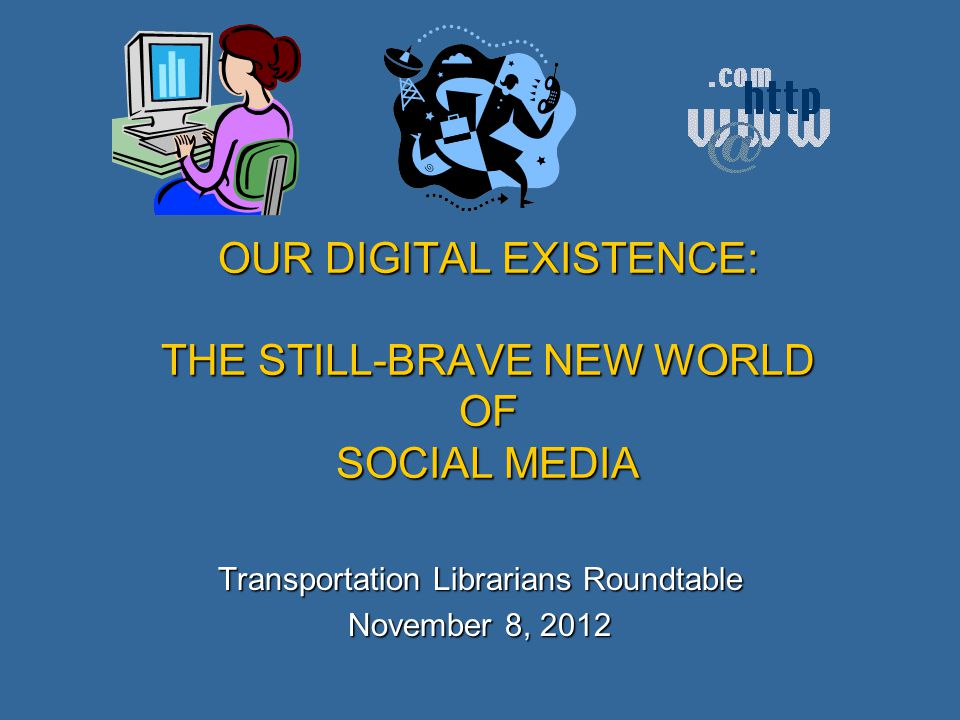 OUR DIGITAL EXISTENCE: THE STILL-BRAVE NEW WORLD OF SOCIAL MEDIA Transportation Librarians Roundtable November 8, 2012