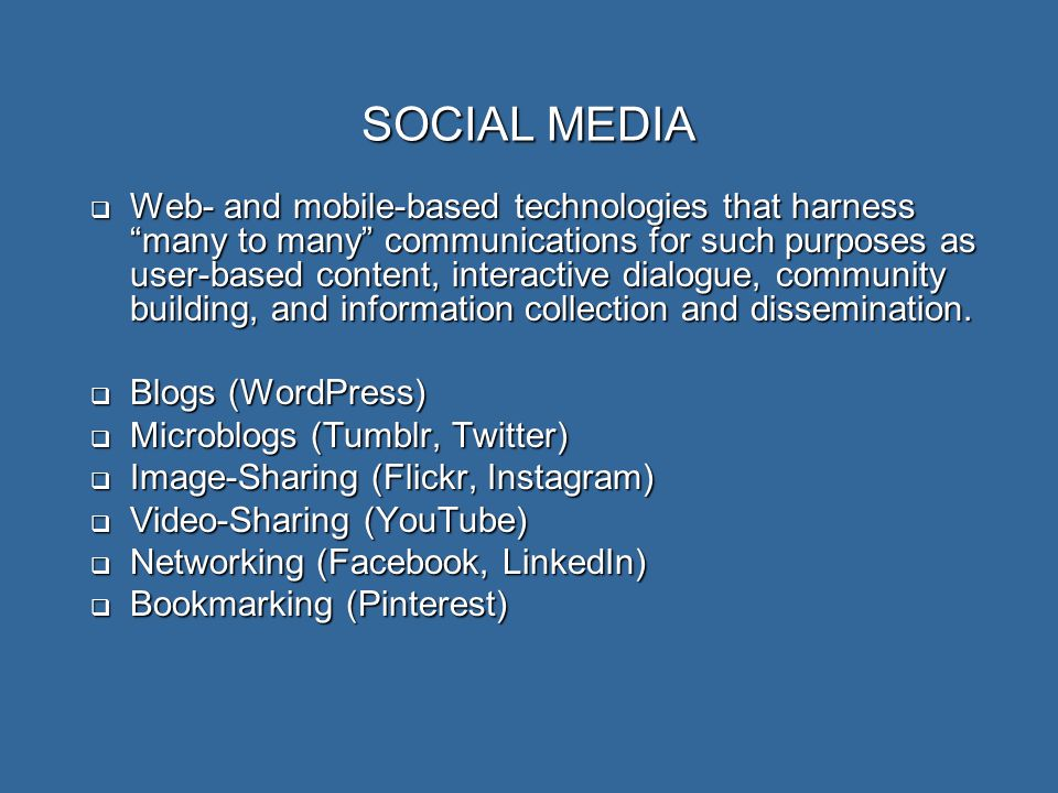 SOCIAL MEDIA  Web- and mobile-based technologies that harness many to many communications for such purposes as user-based content, interactive dialogue, community building, and information collection and dissemination.