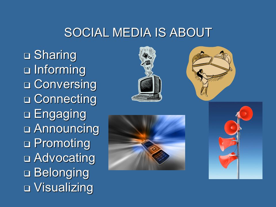 SOCIAL MEDIA IS ABOUT  Sharing  Informing  Conversing  Connecting  Engaging  Announcing  Promoting  Advocating  Belonging  Visualizing