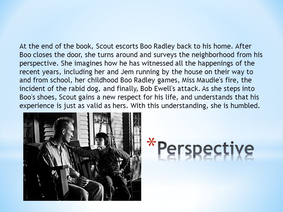 At the end of the book, Scout escorts Boo Radley back to his home. After Boo closes the door, she turns around and surveys the neighborhood from his p