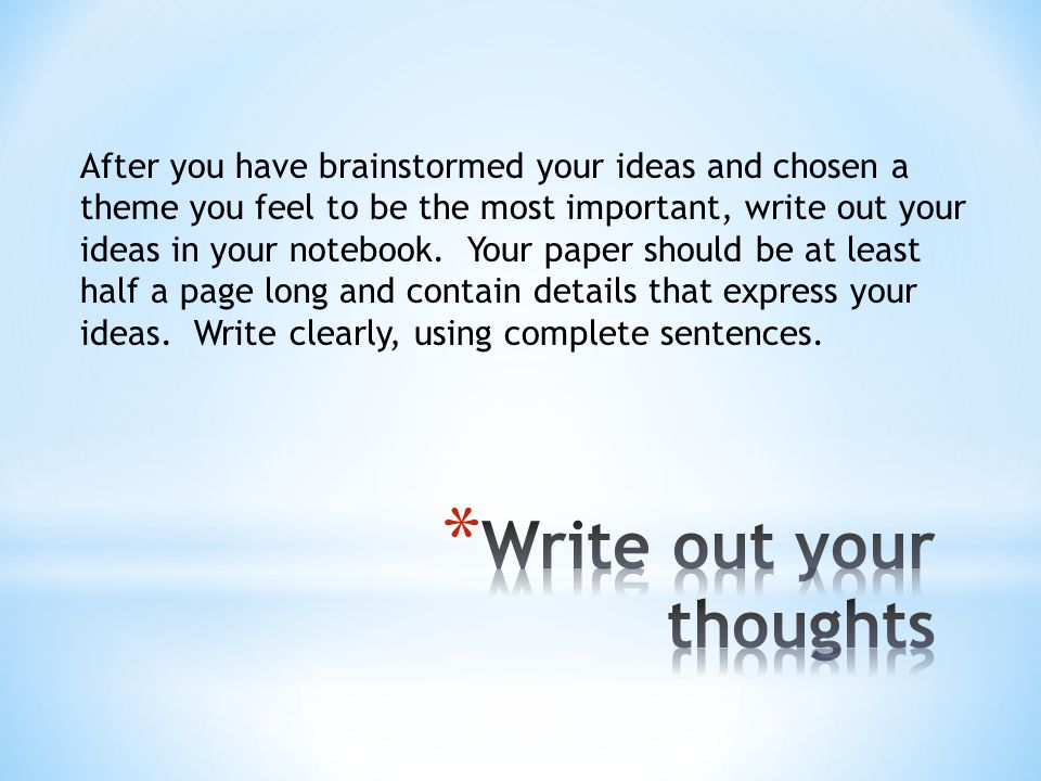 After you have brainstormed your ideas and chosen a theme you feel to be the most important, write out your ideas in your notebook. Your paper should