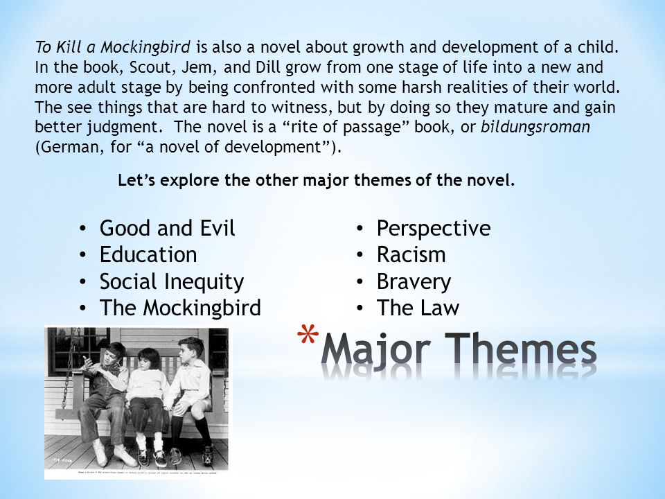 To Kill a Mockingbird is also a novel about growth and development of a child. In the book, Scout, Jem, and Dill grow from one stage of life into a ne
