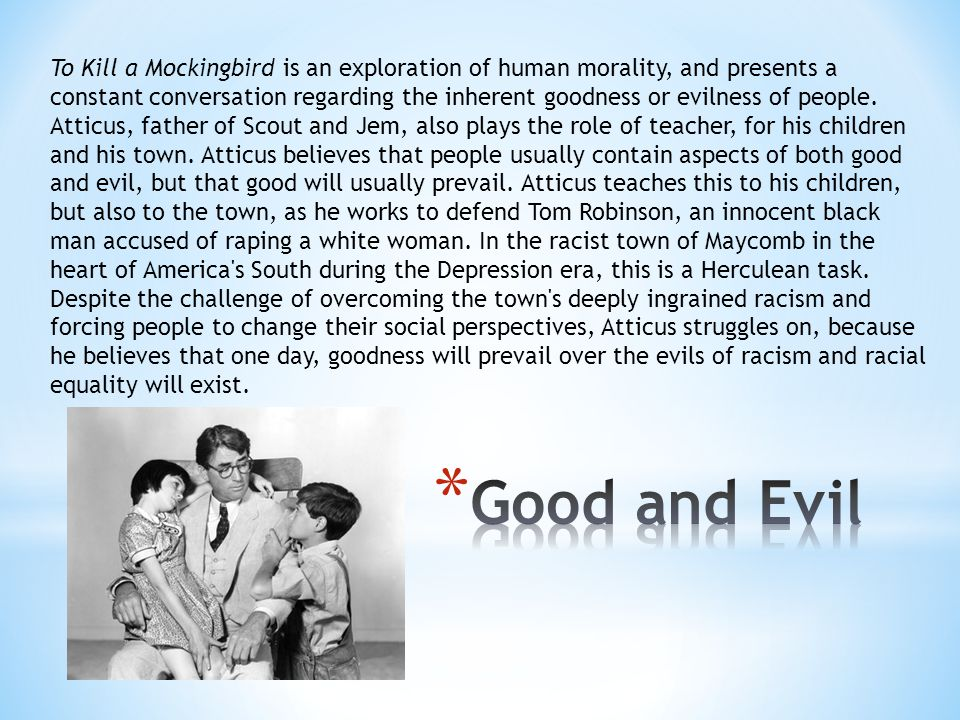 To Kill a Mockingbird is an exploration of human morality, and presents a constant conversation regarding the inherent goodness or evilness of people.