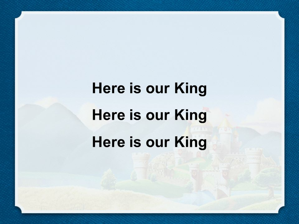 Here is our King Here is our King Here is our King