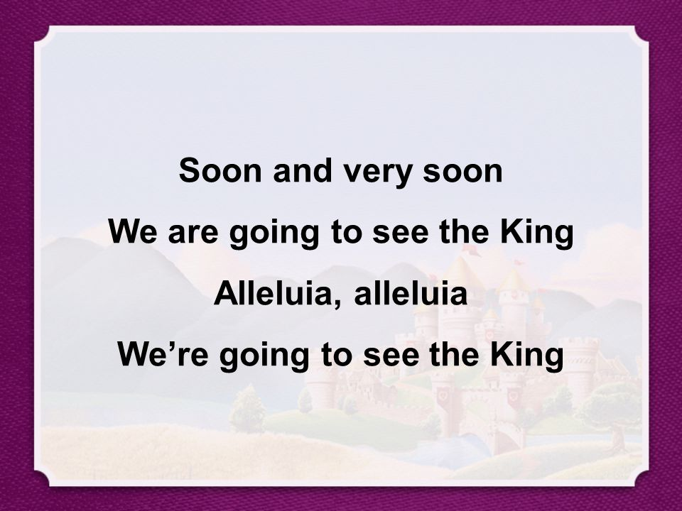 Soon and very soon We are going to see the King Alleluia, alleluia We're going to see the King