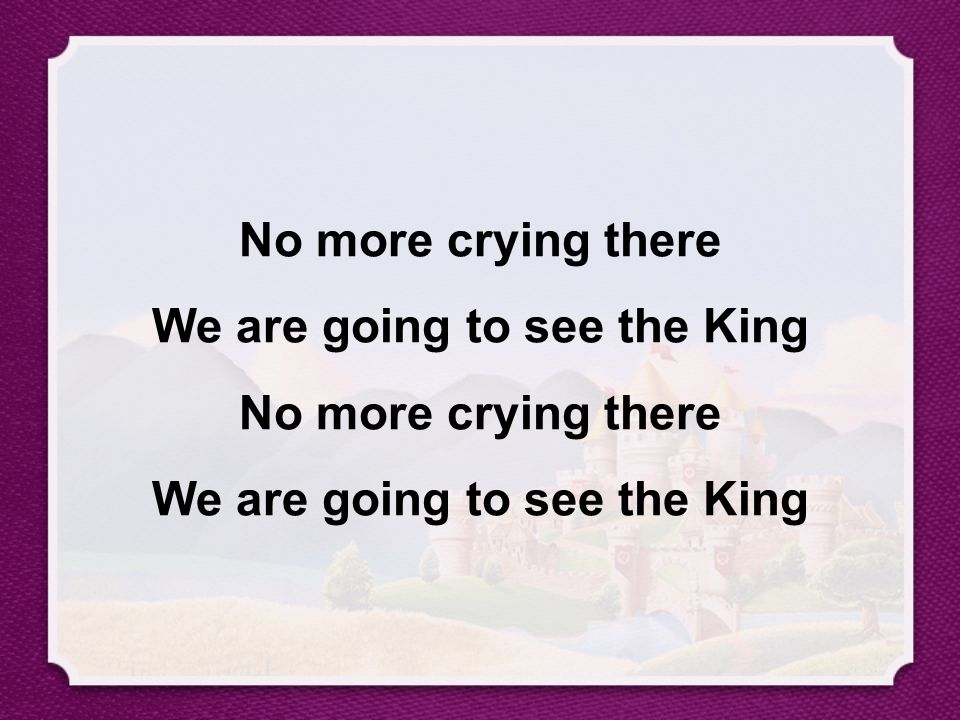 No more crying there We are going to see the King