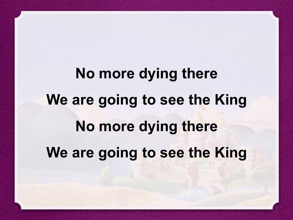 No more dying there We are going to see the King