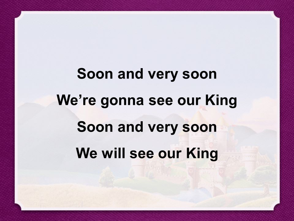 Soon and very soon We're gonna see our King Soon and very soon We will see our King