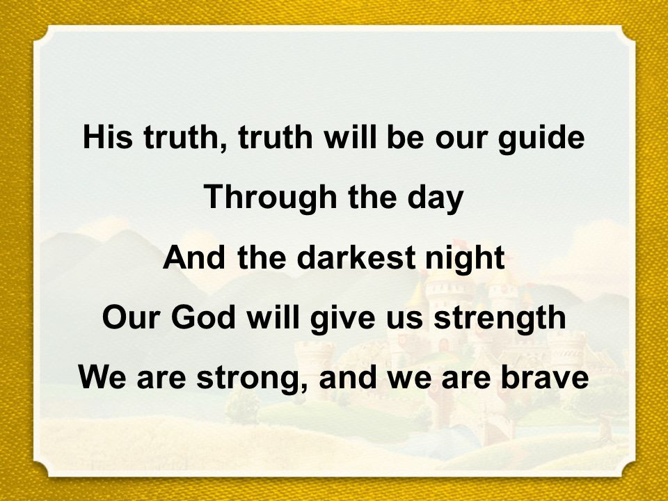 His truth, truth will be our guide Through the day And the darkest night Our God will give us strength We are strong, and we are brave