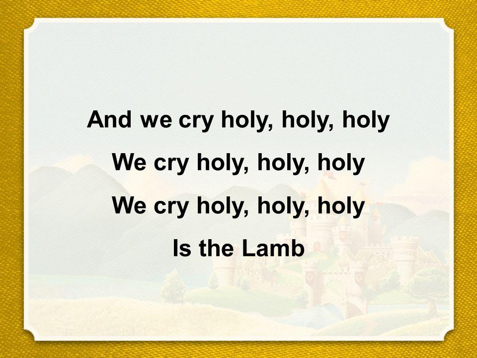 And we cry holy, holy, holy We cry holy, holy, holy We cry holy, holy, holy Is the Lamb