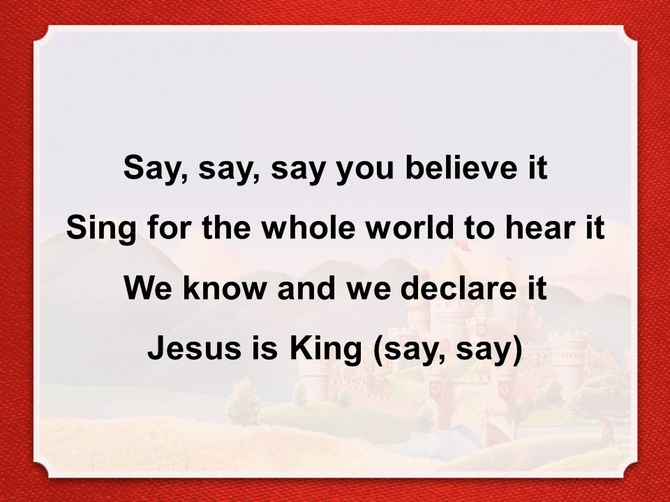 Say, say, say you believe it Sing for the whole world to hear it We know and we declare it Jesus is King (say, say)