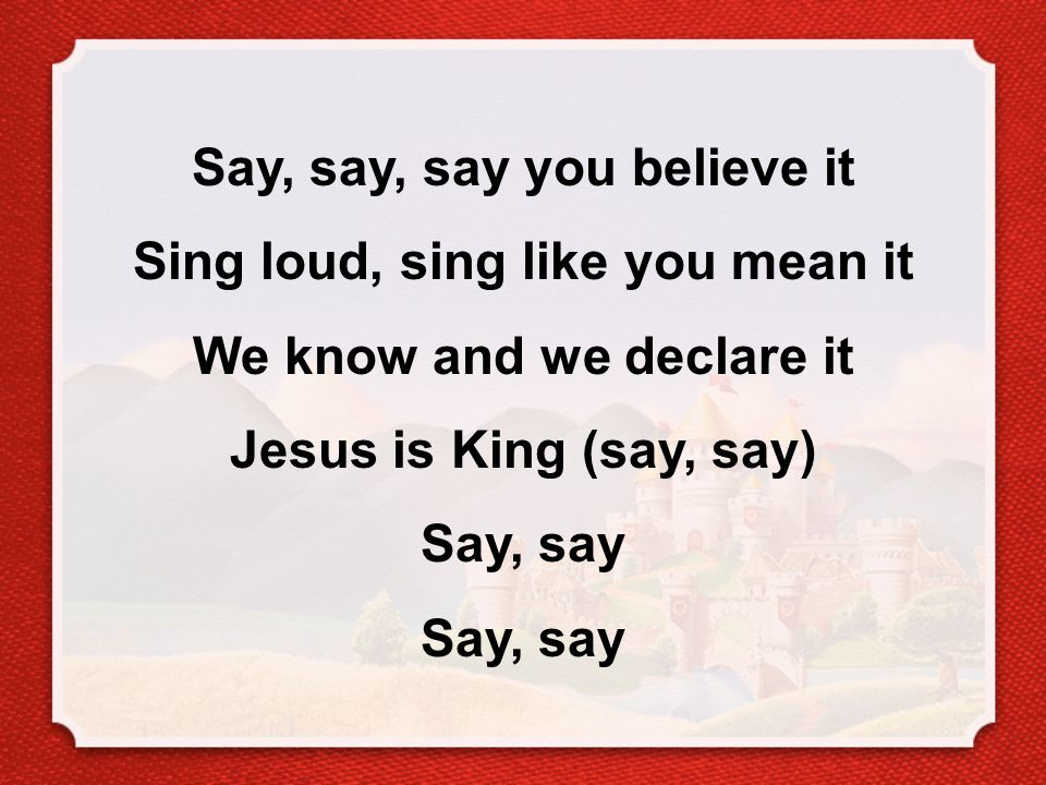 Say, say, say you believe it Sing loud, sing like you mean it We know and we declare it Jesus is King (say, say) Say, say Say, say