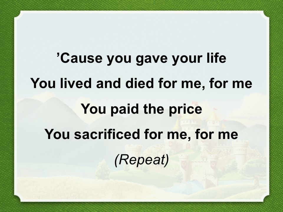 'Cause you gave your life You lived and died for me, for me You paid the price You sacrificed for me, for me (Repeat)
