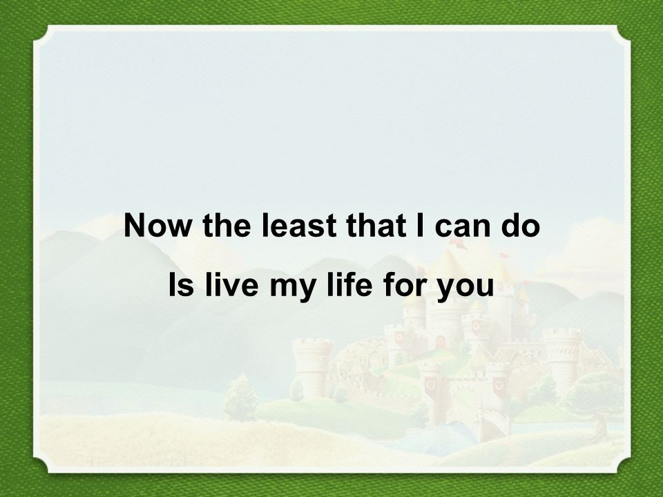 Now the least that I can do Is live my life for you