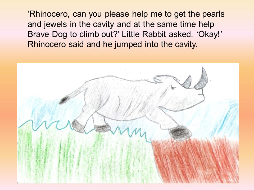 'Rhinocero, can you please help me to get the pearls and jewels in the cavity and at the same time help Brave Dog to climb out ' Little Rabbit asked.