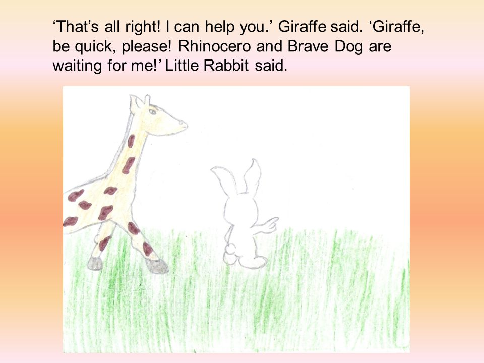 'That's all right.I can help you.' Giraffe said. 'Giraffe, be quick, please.