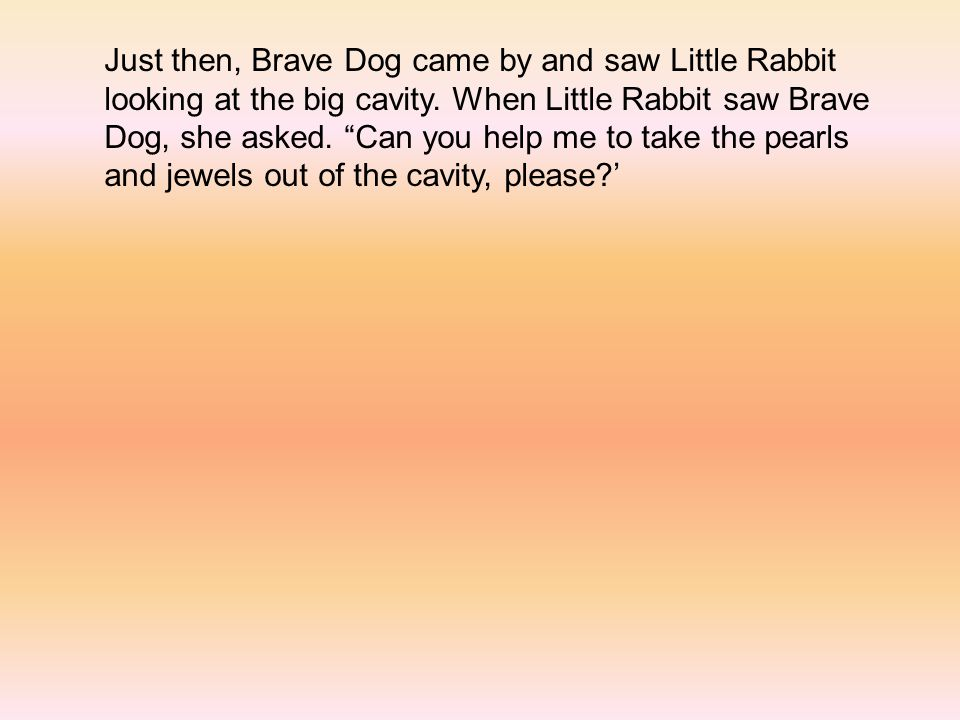 Just then, Brave Dog came by and saw Little Rabbit looking at the big cavity.