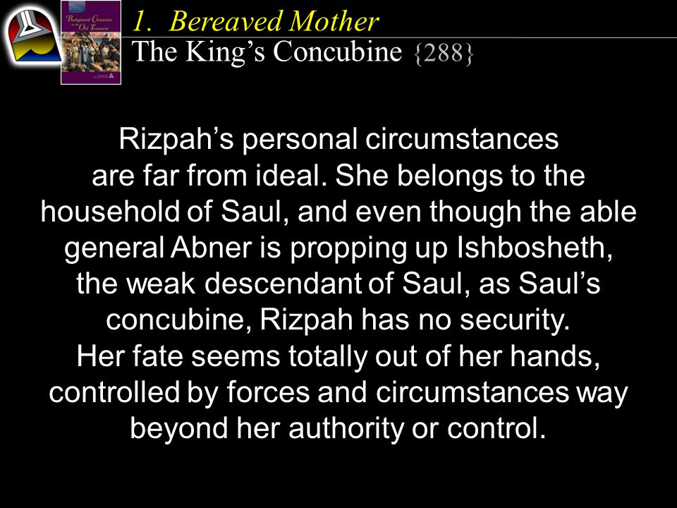 1.Bereaved Mother The King's Concubine {288} Rizpah's personal circumstances are far from ideal. She belongs to the household of Saul, and even though