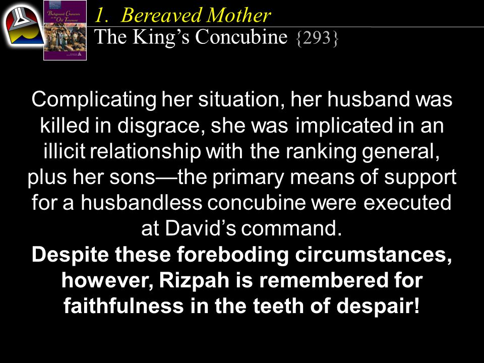 1.Bereaved Mother The King's Concubine {293} Complicating her situation, her husband was killed in disgrace, she was implicated in an illicit relationship with the ranking general, plus her sons—the primary means of support for a husbandless concubine were executed at David's command.