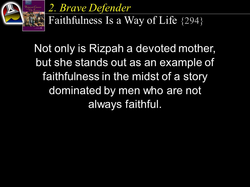 2. Brave Defender Faithfulness Is a Way of Life {294} Not only is Rizpah a devoted mother, but she stands out as an example of faithfulness in the mid