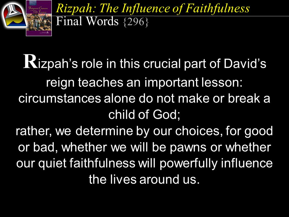 Rizpah: The Influence of Faithfulness Final Words {296} R izpah's role in this crucial part of David's reign teaches an important lesson: circumstances alone do not make or break a child of God; rather, we determine by our choices, for good or bad, whether we will be pawns or whether our quiet faithfulness will powerfully influence the lives around us.