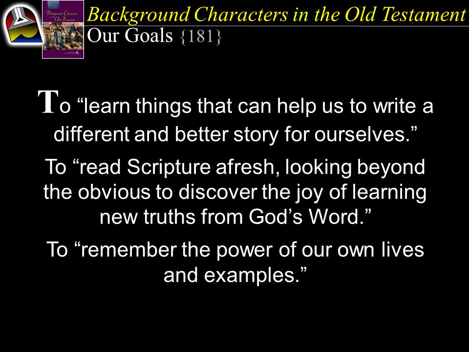 Background Characters in the Old Testament Our Goals {181} T o learn things that can help us to write a different and better story for ourselves. To read Scripture afresh, looking beyond the obvious to discover the joy of learning new truths from God's Word. To remember the power of our own lives and examples.