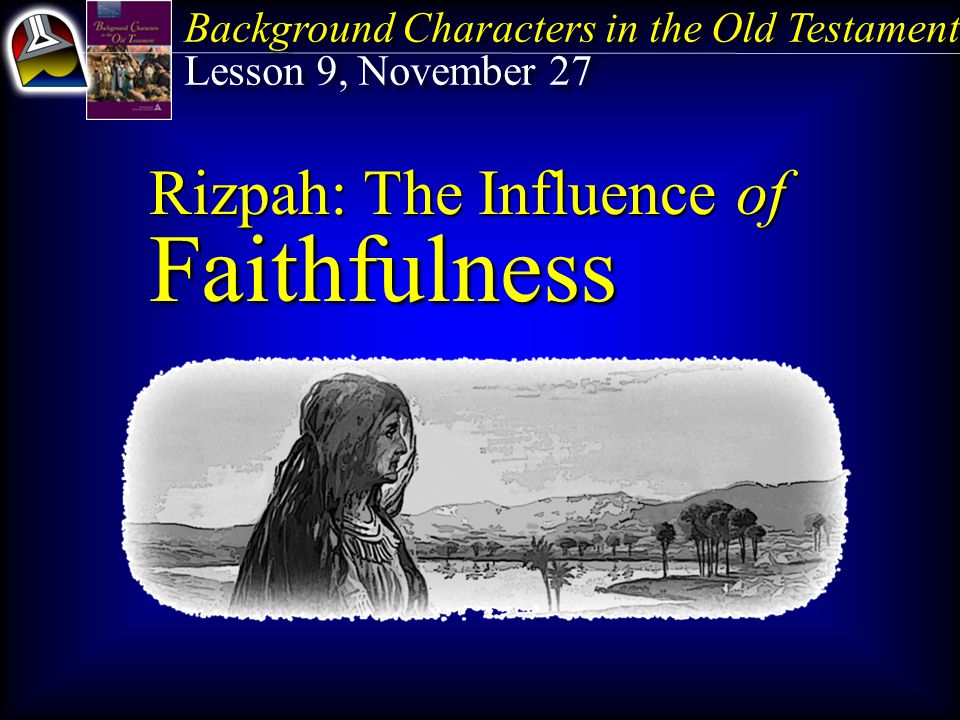 Background Characters in the Old Testament Lesson 9, November 27 Background Characters in the Old Testament Lesson 9, November 27 Rizpah: The Influence of Faithfulness