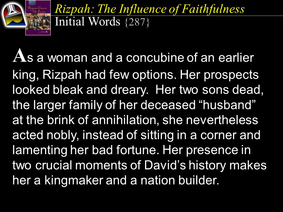 Rizpah: The Influence of Faithfulness Initial Words {287} A s a woman and a concubine of an earlier king, Rizpah had few options. Her prospects looked