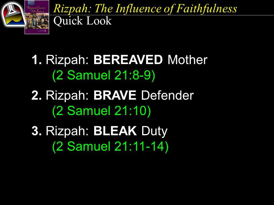 Rizpah: The Influence of Faithfulness Quick Look 1. Rizpah: BEREAVED Mother (2 Samuel 21:8-9) 2. Rizpah: BRAVE Defender (2 Samuel 21:10) 3. Rizpah: BL